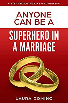 Anyone Can Be A Superhero In A Marriage (4 Steps to Living Like a Superhero Book 3) by [Laura Domino]