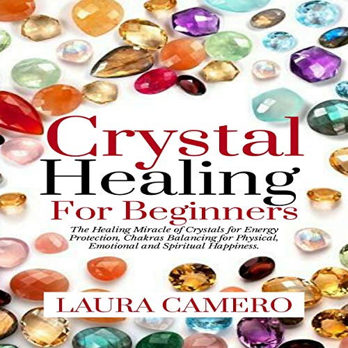 Crystal Healing for Beginners: The Healing Miracle of Crystals for Energy Protection, Chakras Balancing for Physical, Emotional and Spiritual Happiness audiobook cover art