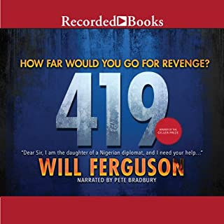 419                   Written by:                                                                                                                                 Will Ferguson                               Narrated by:                                                                                                                                 Pete Bradbury                      Length: 13 hrs     25 ratings     Overall 3.9