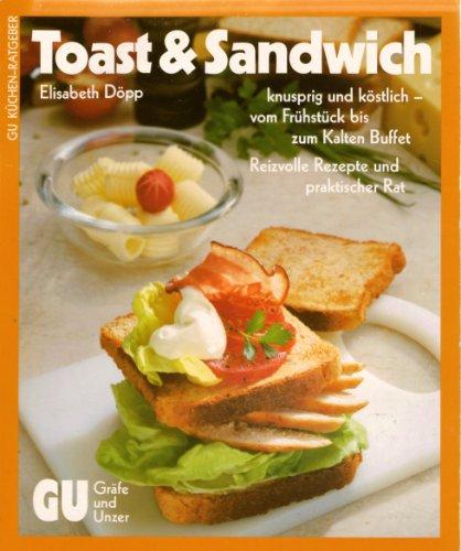 Toast & Sandwich: knusprig und köstlich - vom Frühstück bis zum kalten Buffet. Reizvolle Rezepte und praktischer Rat