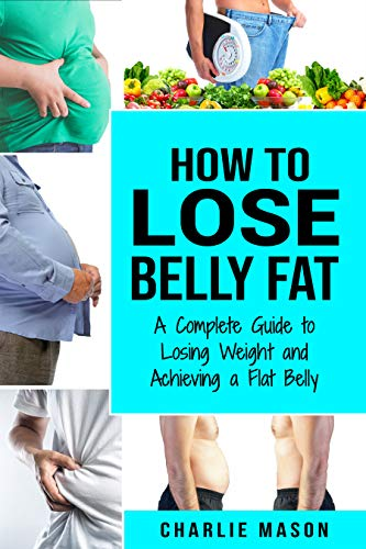 How to Lose Belly Fat: A Complete Guide to Losing Weight and Achieving a Flat Belly : How To Lose Belly Fat Fast For Women & Men (English Edition)