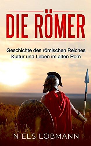 Die Römer: Geschichte des römischen Reiches   Kultur und Leben im alten Rom