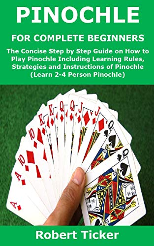 PINOCHLE FOR COMPLETE BEGINNERS: The Concise Step by Step Guide on How to Play Pinochle Including Learning Rules, Strategies and Instructions of Pinochle (Learn 2-4 Person Pinochle) (English Edition)