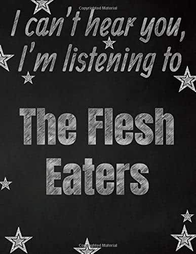 I can't hear you, I'm listening to The Flesh Eaters creative writing lined notebook: Promoting band fandom and music creativity through writing…one day at a time
