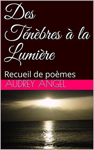 Des Ténèbres à la Lumière: Recueil de poèmes par [Audrey Angel]