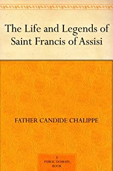 The Life and Legends of Saint Francis of Assisi by [Father Candide Chalippe]