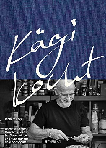 Kägi kocht: Rezepte für mehr Geschmack. Mit Geschichten und Küchentricks des Foodscouts