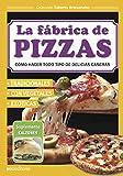 LA FÁBRICA DE PIZZAS: cómo hacer todo tipo de delicias caseras