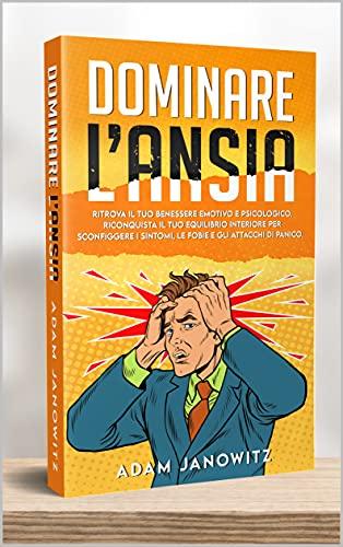 DOMINARE L'ANSIA: Ritrova il tuo benessere emotivo e psicologico. Riconquista il tuo equilibrio interiore per sconfiggere i sintomi, le fobie e gli attacchi di panico.