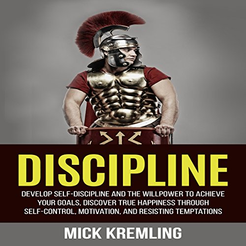 Discipline: Develop Self-Discipline and the Willpower to Achieve Your Goals, Discover True Happiness Through Self-Control, Motivation, and Resisting Temptations audiobook cover art