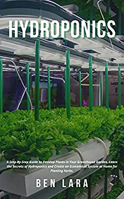 Hydroponics: A Step-By-Step Guide to Develop Plants in Your Greenhouse Garden. Learn the Secrets of Hydroponics and Create an Economical System at Home for Planting Herbs.