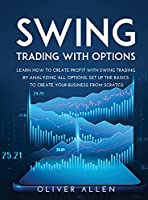 Swing Trading with Options: Learn How to Create Profit with Swing Trading by Analyzing All Options. Set Up the Basics to Create Your Business from Scratch