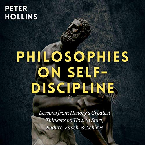 Philosophies on Self-Discipline: Lessons from History's Greatest Thinkers on How to Start, Endure, Finish, & Achieve (Live a Disciplined Life, Book 7)