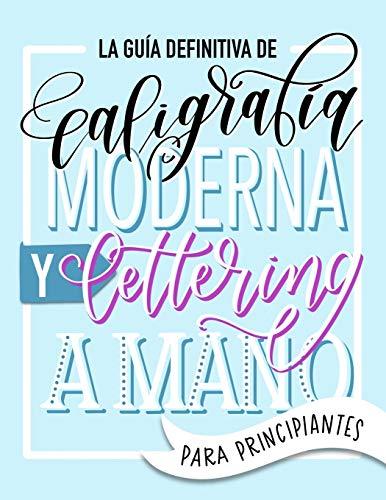 La guía definitiva de caligrafía moderna y lettering a mano para principiantes: Aprende a dibujar letras: un cuaderno de actividades que incluye consejos, técnicas, páginas para practicar y proyectos