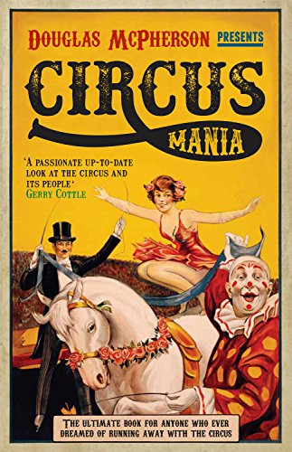 Circus Mania: The Ultimate Book for Anyone Who Ever Dreamed of Running Away with the Circus