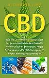 CBD: Wie Sie Cannabidiol unkompliziert bei gesundheitlichen Beschwerden wie chronischen Schmerzen, Angst, Depression und Schlafstrungen etc. hchst wirkungsvoll einsetzen knnen