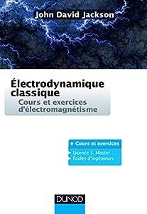 Électrodynamique classique - Cours et exercices d'électromagnétisme: Cours et exercices d'électromagnétisme