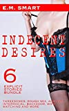 INDECENT DESIRES: 6 EXPLICIT STORIES BUNDLE - THREESOMES, ROUGH SEX, AGE GAP, INTERRACIAL, BACKDOOR, WIFE WATCHING AND MORE (SHORT STORY URBAN ANTHOLOGY FOR ADULTS Book 7)