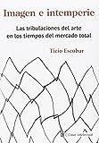 Imagen e Intemperie: Las tribulaciones el arte en los tiempos del mercado total: Las tribulaciones del arte en los tiempos del mercado total (Ensayo social)