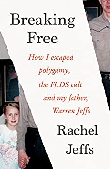 Breaking Free: How I escaped polygamy, the FLDS cult and my father, Warren Jeffs by [Rachel Jeffs]