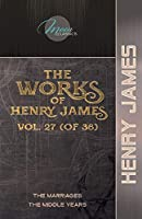 The Works of Henry James, Vol. 27 (of 36): The Marriages; The Middle Years (Moon Classics)