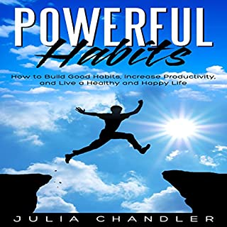 Powerful Habits     How to Build Good Habits, Increase Productivity, and Live a Healthy and Happy Life              By:                                                                                                                                 Julia Chandler                               Narrated by:                                                                                                                                 Charles King                      Length: 1 hr and 19 mins     5 ratings     Overall 4.2