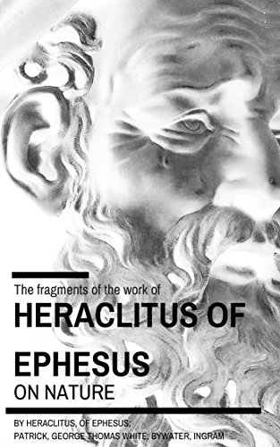 Fragments of the work of Heraclitus of Ephesus on Nature: translated from the Greek text of Bywater, with an Introduction by Heraclitus, of Ephesus; Patrick, George Thomas White, 1857-; Bywater, I