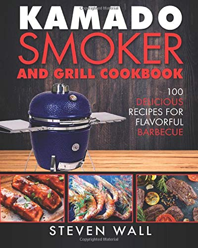 Kamado Smoker and Grill Cookbook: 100 Delicious Recipes for Flavorful Barbecue