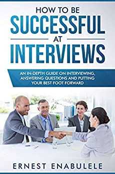 How to Be Successful at Interviews: An In-Depth Guide on Interviewing, Answering Questions, and Putting Your Best Foot Forward by [Ernest Enabulele]