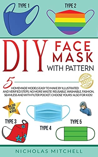 DIY FACE MASK WITH PATTERN: 5 Homemade Models Easy to Make by Illustrated and Verified Steps. No More Waste! Reusable, Washable, Fashion, Seamless and With Filter Pocket. Choose Yours! Also For Kids!