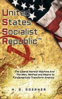 U.nited S.tates S.ocialist R.epublic: The Liberal / Marxist Machine And The Men, Method and Means to Fundamentally Transform America