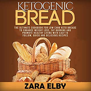 Ketogenic Bread: The Ultimate Cookbook for Low Carb Keto Breads to Enhance Weight Loss, Fat Burning and Promote Healthy Living with Easy to Follow, Quick and Delicious Recipes! cover art