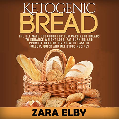 Ketogenic Bread: The Ultimate Cookbook for Low Carb Keto Breads to Enhance Weight Loss, Fat Burning and Promote Healthy Living with Easy to Follow, Quick and Delicious Recipes! audiobook cover art