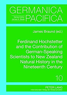 Ferdinand Hochstetter and the Contribution of German-Speaking Scientists to New Zealand Natural History in the Nineteenth ...