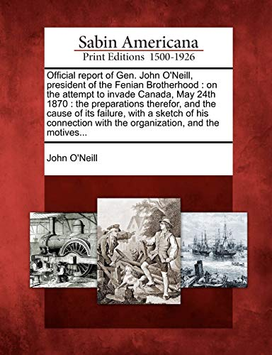 Official Report of Gen. John O'Neill, President of the Fenian Brotherhood: On the Attempt to Invade Canada, May 24th 1870: The Preparations Therefor, ... with the Organization, and the Motives...