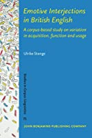 Emotive Interjections in British English: A Corpus-Based Study on Variation in Acquisition, Function and Usage (Studies in Corpus Linguistics)