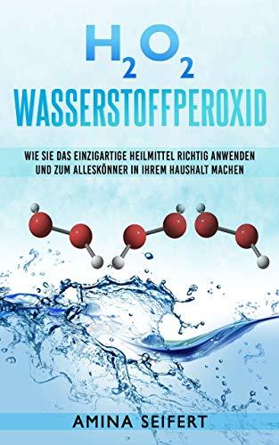 H2O2 Wasserstoffperoxid: Wie Sie das einzigartige Heilmittel richtig anwenden und zum Alleskönner in Ihrem Haushalt machen. Medizin, Reinigung, Akne Behandlung, Desinfektion, Mundspülung, Wundheilung
