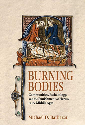 Compare Textbook Prices for Burning Bodies: Communities, Eschatology, and the Punishment of Heresy in the Middle Ages  ISBN 9781501716805 by Barbezat, Michael D.