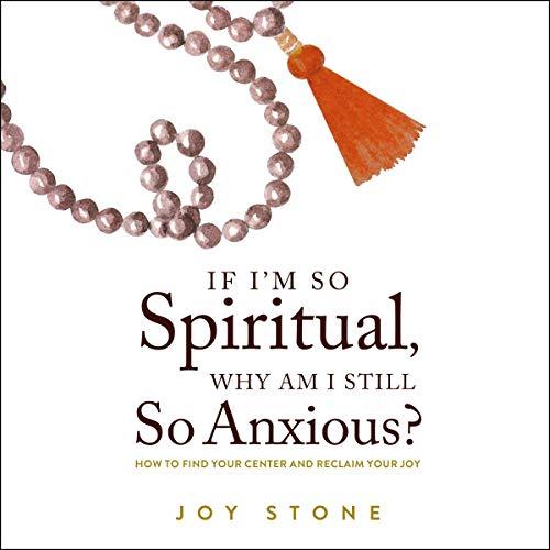If I'm So Spiritual, Why Am I Still So Anxious? Audiobook By Joy Stone cover art