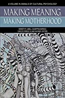 Making Meaning, Making Motherhood (Annals of Cultural Psychology)