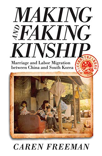 Making and Faking Kinship: Marriage and Labor Migration between China and South Korea