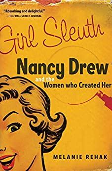 Girl Sleuth: Nancy Drew and the Women Who Created Her by [Melanie Rehak]