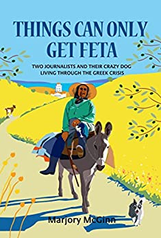 Things Can Only Get Feta: Two journalists and their crazy dog living through the Greek crisis (The Peloponnese Series Book 1) by [Marjory McGinn]