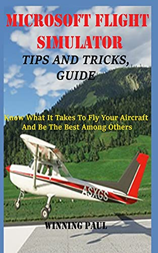 MICROSOFT FLIGHT SIMULATOR TIPS AND TRICKS, GUIDE: Know What It Takes To Fly Your Aircraft And Be The Best Among Others: 2