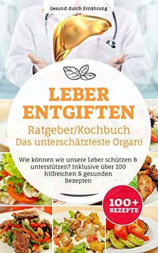 Leber entgiften Ratgeber/ Kochbuch, Das unterschätzteste Organ!: Wie können wir unsere Leber schützen & unterstützen? Inklusive über 100 hilfreichen & gesunden Rezepten