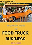 BEGINNERS GUIDE TO FOOD TRUCK BUSINESS 2021=2022: A Complete Guide On How To Start A Mobile Food Business And Work Towards Making It Profitable. (English Edition)