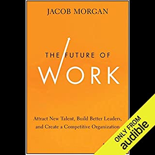 The Future of Work     Attract New Talent, Build Better Leaders, and Create a Competitive Organization              By:                                                                                                                                 Jacob Morgan                               Narrated by:                                                                                                                                 Peter Brooke                      Length: 7 hrs and 38 mins     4 ratings     Overall 4.8