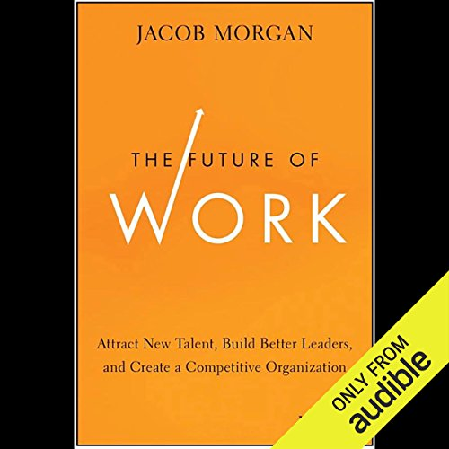 The Future of Work     Attract New Talent, Build Better Leaders, and Create a Competitive Organization              By:                                                                                                                                 Jacob Morgan                               Narrated by:                                                                                                                                 Peter Brooke                      Length: 7 hrs and 38 mins     45 ratings     Overall 4.0