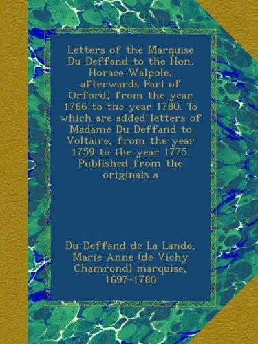 Letters of the Marquise Du Deffand to the Hon. Horace Walpole, afterwards Earl of Orford, from the year 1766 to the year 1780. To which are added ... the year 1775. Published from the originals a