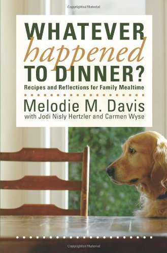 Whatever Happened to Dinner? Recipes and Reflections for Family Mealtime by [Melodie M. Davis]